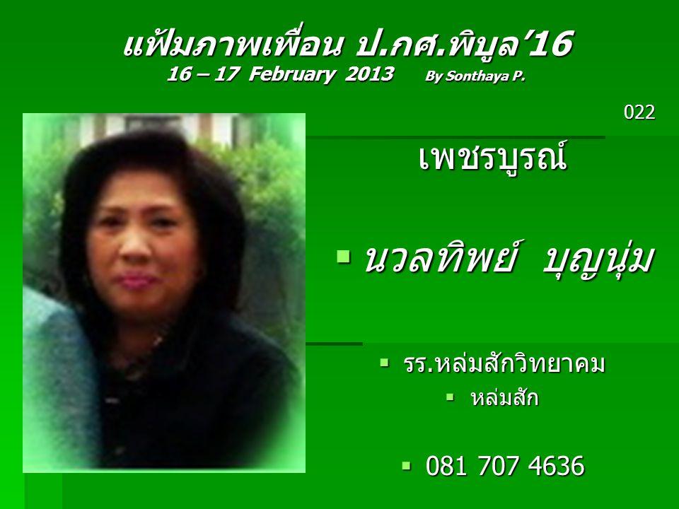 แฟ้มภาพเพื่อน ป.กศ.พิบูล'16 16 – 17 February 2013 By Sonthaya P. 022เพชรบูรณ์  นวลทิพย์ บุญนุ่ม  รร.หล่มสักวิทยาคม  หล่มสัก  081 707 4636