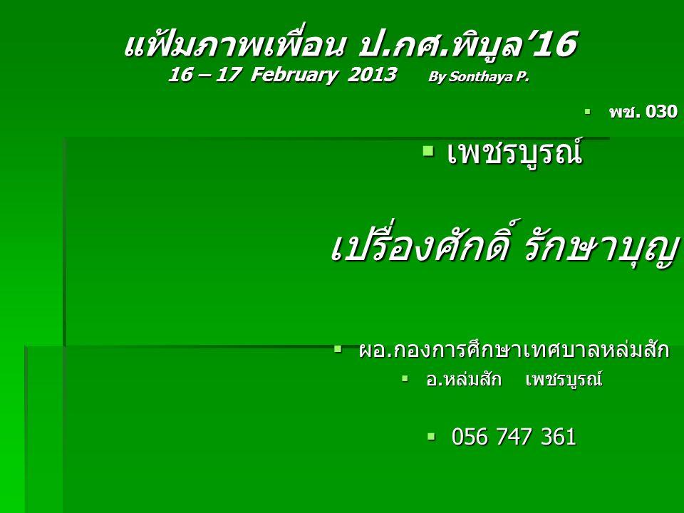 แฟ้มภาพเพื่อน ป.กศ.พิบูล'16 16 – 17 February 2013 By Sonthaya P.  พช. 030  เพชรบูรณ์ เปรื่องศักดิ์ รักษาบุญ  ผอ.กองการศึกษาเทศบาลหล่มสัก  อ.หล่มสั