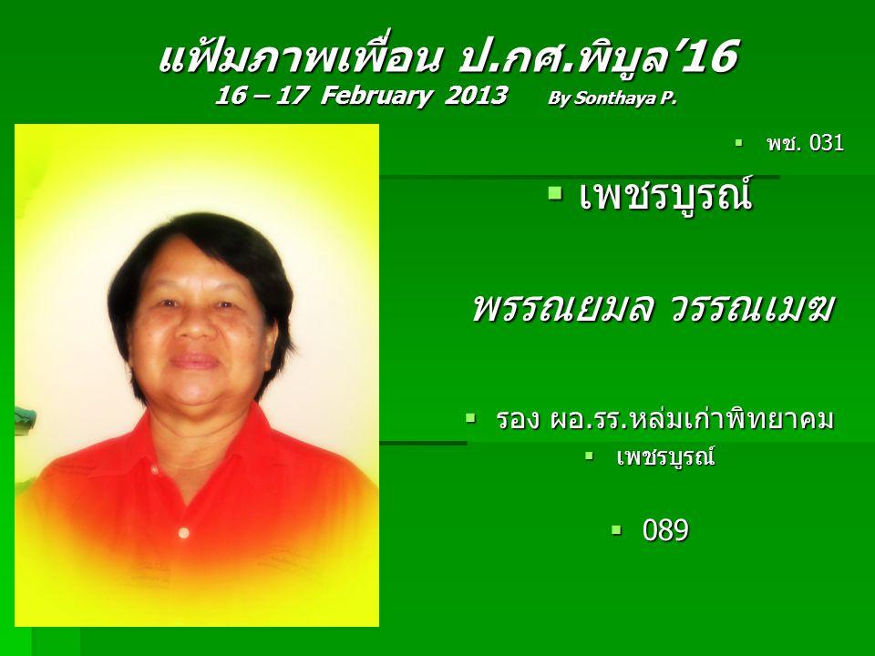 แฟ้มภาพเพื่อน ป.กศ.พิบูล'16 16 – 17 February 2013 By Sonthaya P.  พช. 031  เพชรบูรณ์ พรรณยมล วรรณเมฆ  รอง ผอ.รร.หล่มเก่าพิทยาคม  เพชรบูรณ์  089