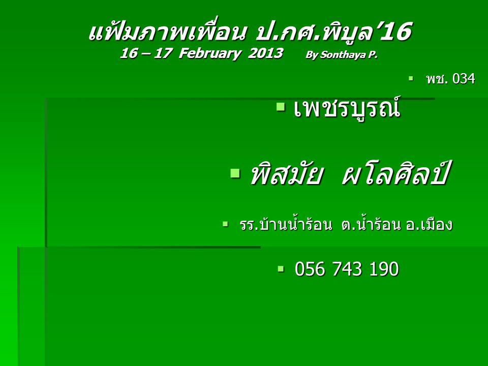 แฟ้มภาพเพื่อน ป.กศ.พิบูล'16 16 – 17 February 2013 By Sonthaya P.  พช. 034  เพชรบูรณ์  พิสมัย ผโลศิลป์  รร.บ้านน้ำร้อน ต.น้ำร้อน อ.เมือง  056 743