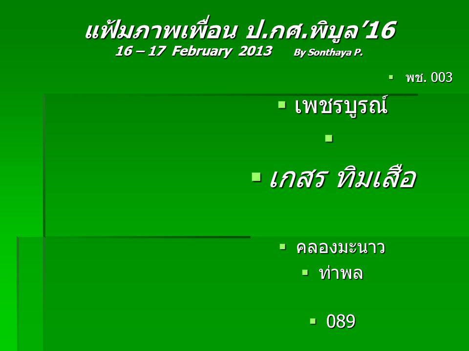 แฟ้มภาพเพื่อน ป.กศ.พิบูล'16 16 – 17 February 2013 By Sonthaya P.  พช. 003  เพชรบูรณ์   เกสร ทิมเสือ  คลองมะนาว  ท่าพล  089