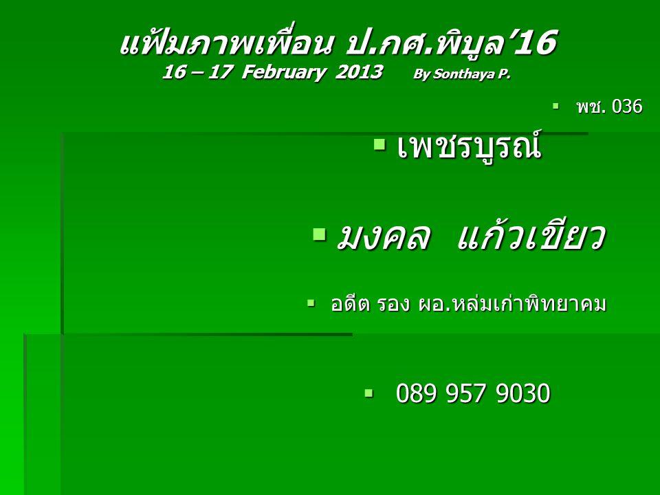 แฟ้มภาพเพื่อน ป.กศ.พิบูล'16 16 – 17 February 2013 By Sonthaya P.  พช. 036  เพชรบูรณ์  มงคล แก้วเขียว  อดีต รอง ผอ.หล่มเก่าพิทยาคม  089 957 9030