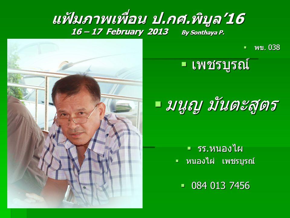 แฟ้มภาพเพื่อน ป.กศ.พิบูล'16 16 – 17 February 2013 By Sonthaya P.  พข. 038  เพชรบูรณ์  มนูญ มันตะสูตร  รร.หนองไผ  หนองไผ่ เพชรบูรณ์  084 013 7456
