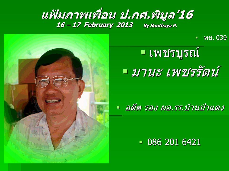 แฟ้มภาพเพื่อน ป.กศ.พิบูล'16 16 – 17 February 2013 By Sonthaya P.  พช. 039  เพชรบูรณ์  มานะ เพชรรัตน์  อดีต รอง ผอ.รร.บ้านป่าแดง  086 201 6421