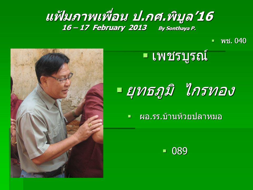 แฟ้มภาพเพื่อน ป.กศ.พิบูล'16 16 – 17 February 2013 By Sonthaya P.  พช. 040  เพชรบูรณ์  ยุทธภูมิ ไกรทอง  ผอ.รร.บ้านห้วยปลาหมอ  089