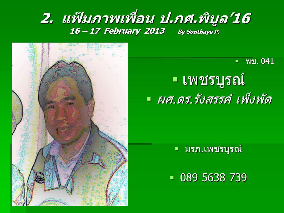 2. แฟ้มภาพเพื่อน ป.กศ.พิบูล'16 16 – 17 February 2013 By Sonthaya P.  พช. 041  เพชรบูรณ์  ผศ.ดร.รังสรรค์ เพ็งพัด  มรภ.เพชรบูรณ์  089 5638 739
