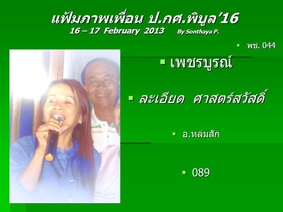 แฟ้มภาพเพื่อน ป.กศ.พิบูล'16 16 – 17 February 2013 By Sonthaya P.  พช. 044  เพชรบูรณ์  ละเอียด ศาสตร์สวัสดิ์  อ.หล่มสัก  089