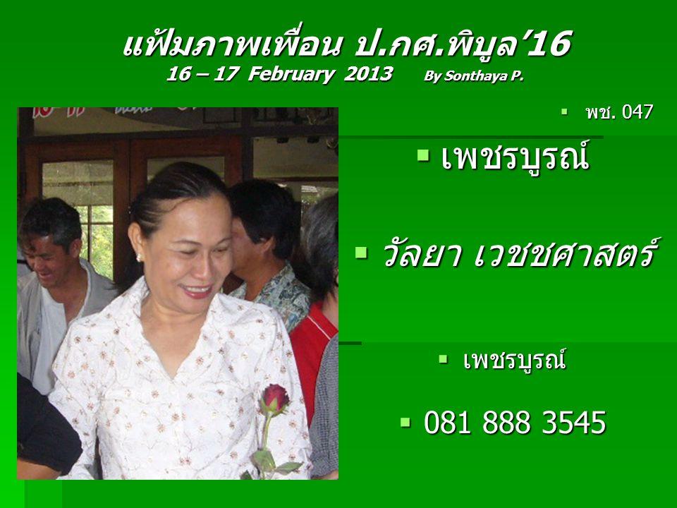 แฟ้มภาพเพื่อน ป.กศ.พิบูล'16 16 – 17 February 2013 By Sonthaya P.  พช. 047  เพชรบูรณ์  วัลยา เวชชศาสตร์  เพชรบูรณ์  081 888 3545