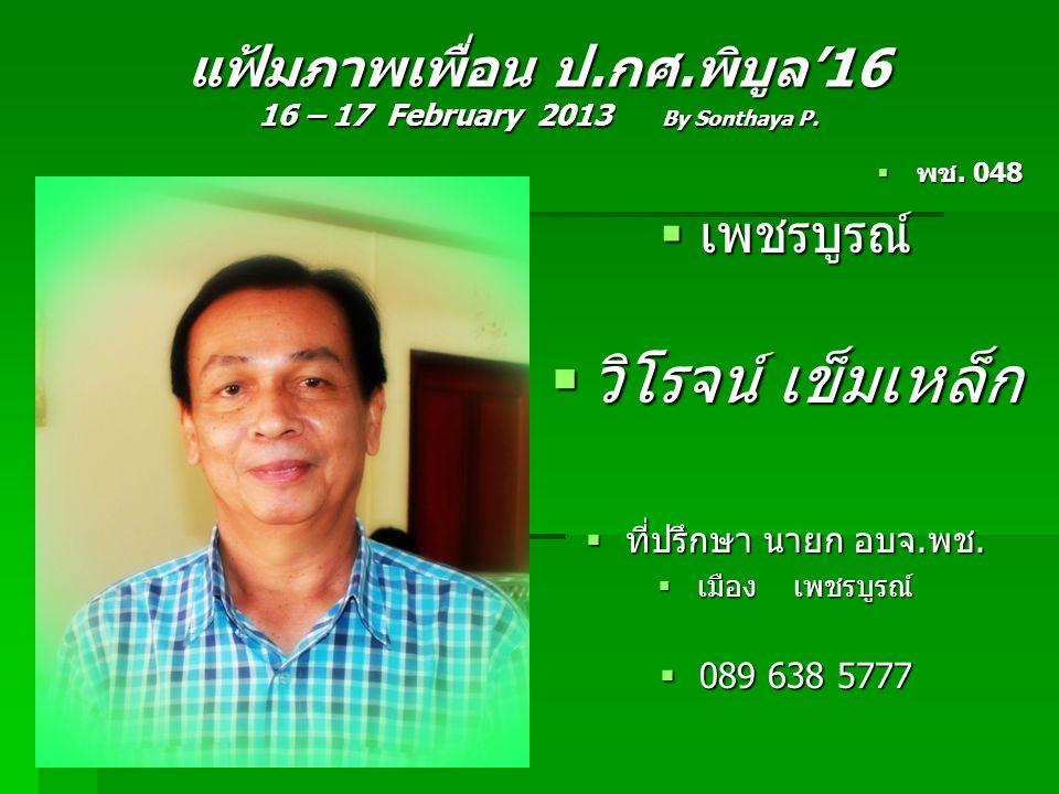 แฟ้มภาพเพื่อน ป.กศ.พิบูล'16 16 – 17 February 2013 By Sonthaya P.  พช. 048  เพชรบูรณ์  วิโรจน์ เข็มเหล็ก  ที่ปรึกษา นายก อบจ.พช.  เมือง เพชรบูรณ์