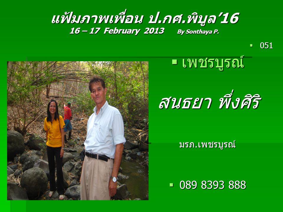 แฟ้มภาพเพื่อน ป.กศ.พิบูล'16 16 – 17 February 2013 By Sonthaya P.  051  เพชรบูรณ์ สนธยา พึ่งศิริ มรภ.เพชรบูรณ์  089 8393 888