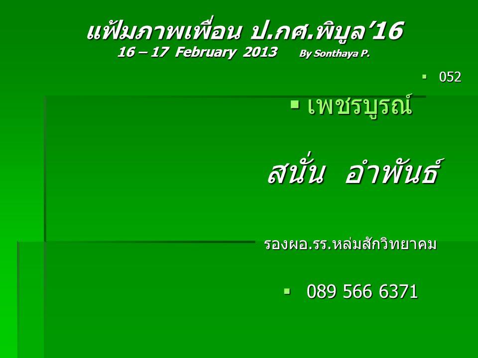 แฟ้มภาพเพื่อน ป.กศ.พิบูล'16 16 – 17 February 2013 By Sonthaya P.  052  เพชรบูรณ์ สนั่น อำพันธ์ รองผอ.รร.หล่มสักวิทยาคม  089 566 6371