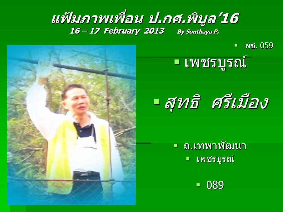 แฟ้มภาพเพื่อน ป.กศ.พิบูล'16 16 – 17 February 2013 By Sonthaya P.  พช. 059  เพชรบูรณ์  สุทธิ ศรีเมือง  ถ.เทพาพัฒนา  เพชรบูรณ์  089