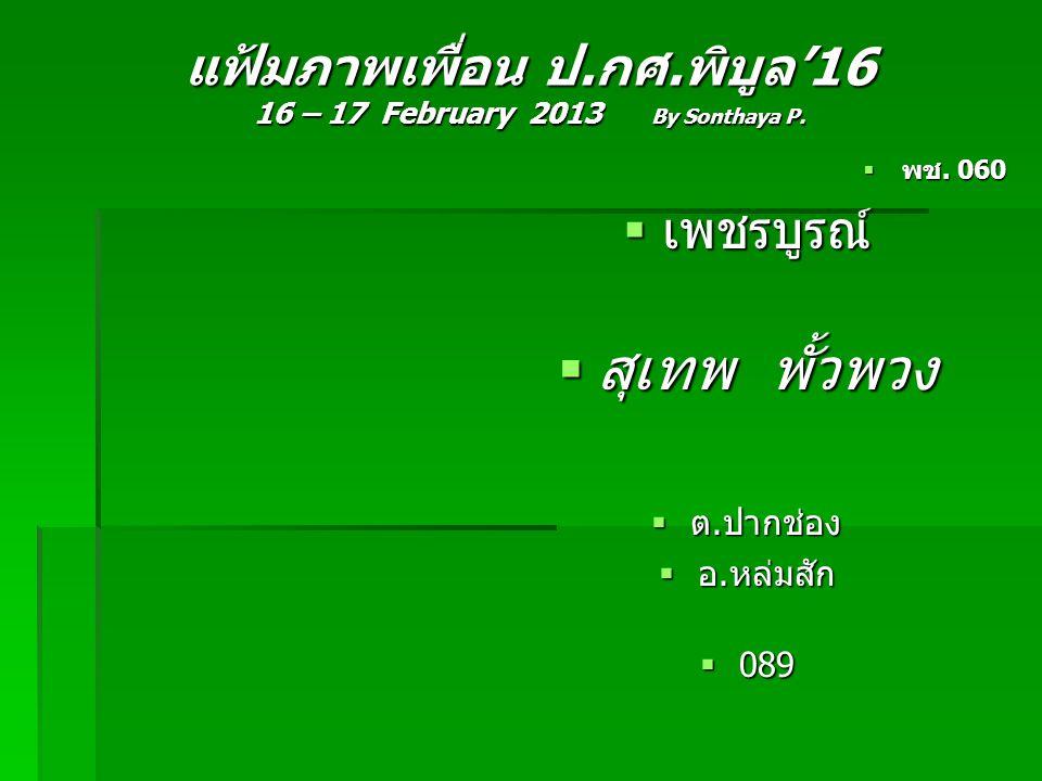 แฟ้มภาพเพื่อน ป.กศ.พิบูล'16 16 – 17 February 2013 By Sonthaya P.  พช. 060  เพชรบูรณ์  สุเทพ พั้วพวง  ต.ปากช่อง  อ.หล่มสัก  089
