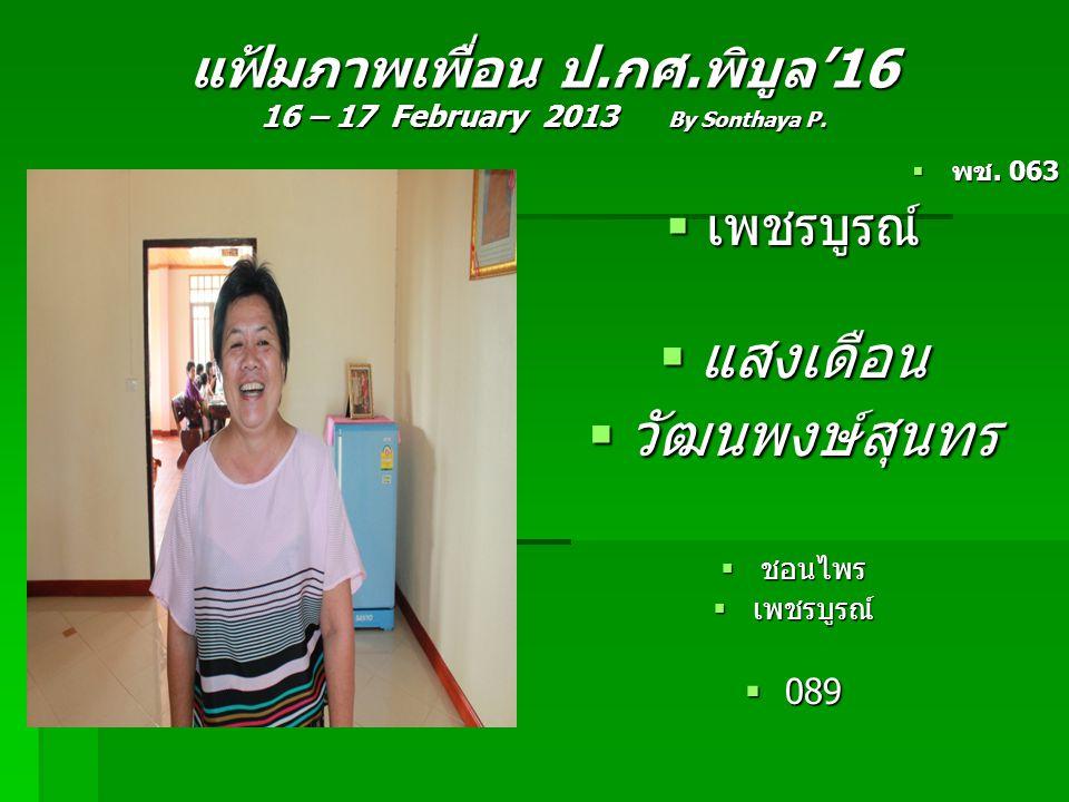 แฟ้มภาพเพื่อน ป.กศ.พิบูล'16 16 – 17 February 2013 By Sonthaya P.  พช. 063  เพชรบูรณ์  แสงเดือน  วัฒนพงษ์สุนทร  ชอนไพร  เพชรบูรณ์  089