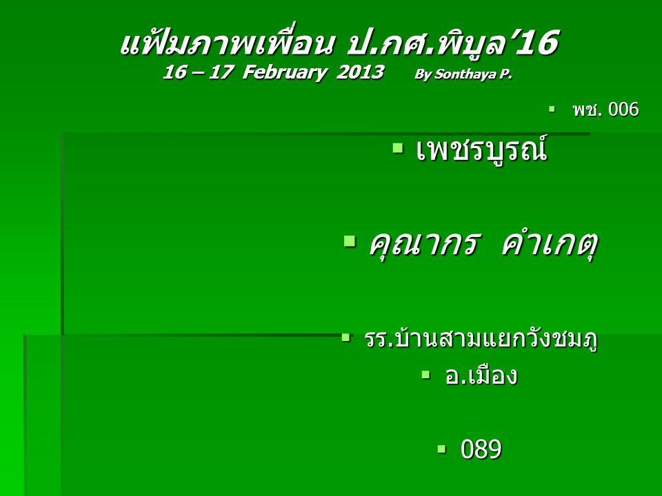 แฟ้มภาพเพื่อน ป.กศ.พิบูล'16 16 – 17 February 2013 By Sonthaya P.  พช. 006  เพชรบูรณ์  คุณากร คำเกตุ  รร.บ้านสามแยกวังชมภู  อ.เมือง  089