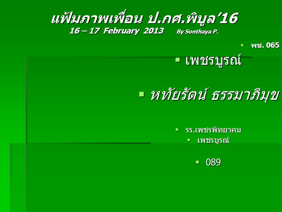 แฟ้มภาพเพื่อน ป.กศ.พิบูล'16 16 – 17 February 2013 By Sonthaya P.  พช. 065  เพชรบูรณ์  หทัยรัตน์ ธรรมาภิมุข  รร.เพชรพิทยาคม  เพชรบูรณ์  089