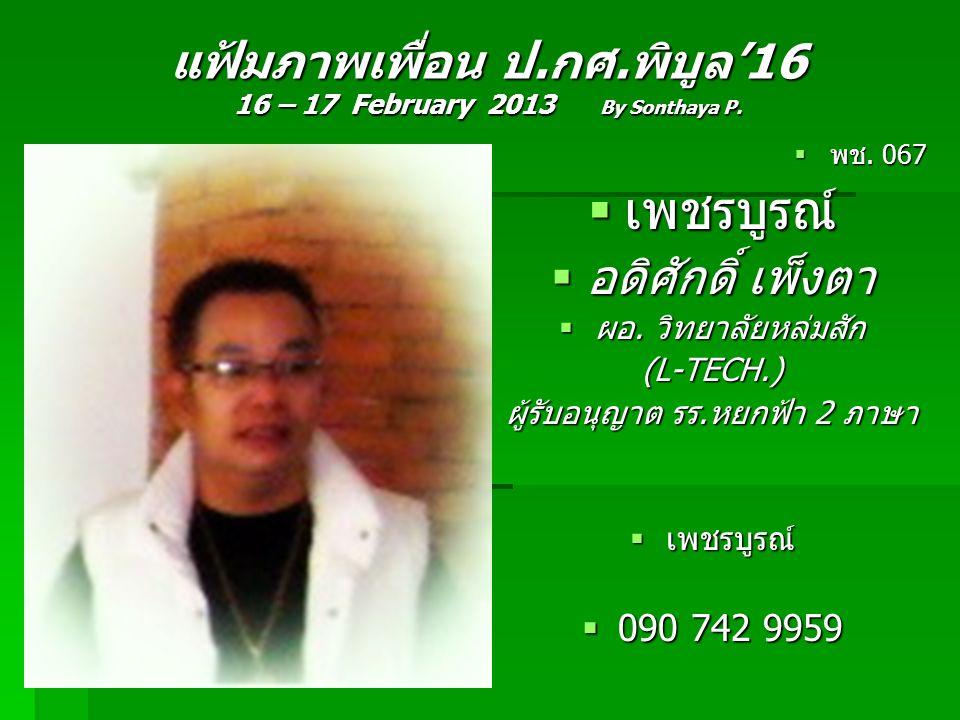 แฟ้มภาพเพื่อน ป.กศ.พิบูล'16 16 – 17 February 2013 By Sonthaya P.  พช. 067  เพชรบูรณ์  อดิศักดิ์ เพ็งตา  ผอ. วิทยาลัยหล่มสัก (L-TECH.) ผู้รับอนุญาต