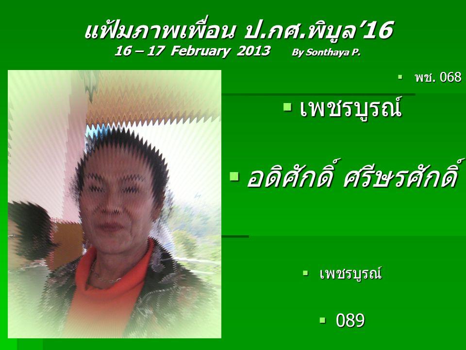 แฟ้มภาพเพื่อน ป.กศ.พิบูล'16 16 – 17 February 2013 By Sonthaya P.  พช. 068  เพชรบูรณ์  อดิศักดิ์ ศรีษรศักดิ์  เพชรบูรณ์  089