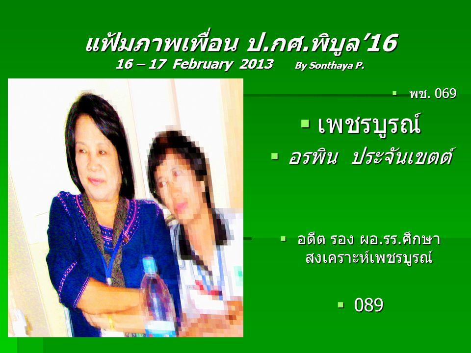 แฟ้มภาพเพื่อน ป.กศ.พิบูล'16 16 – 17 February 2013 By Sonthaya P.  พช. 069  เพชรบูรณ์  อรพิน ประจันเขตต์  อดีต รอง ผอ.รร.ศึกษา สงเคราะห์เพชรบูรณ์ 