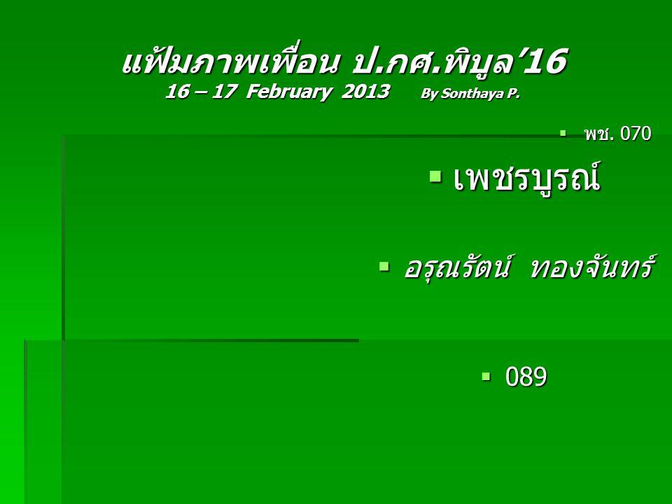 แฟ้มภาพเพื่อน ป.กศ.พิบูล'16 16 – 17 February 2013 By Sonthaya P.  พช. 070  เพชรบูรณ์  อรุณรัตน์ ทองจันทร์  089