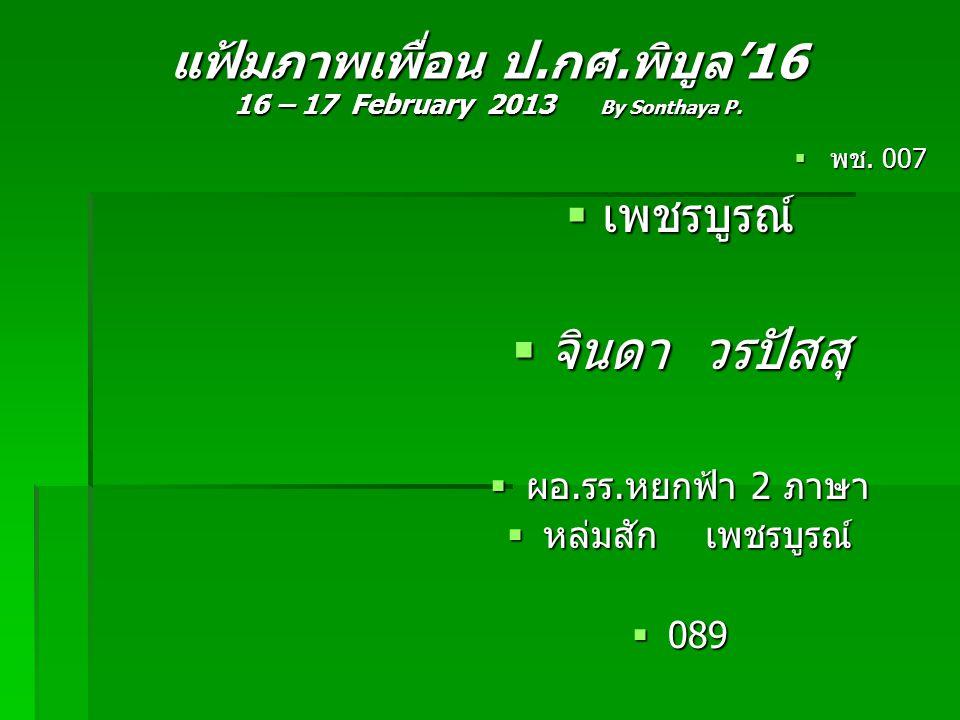 แฟ้มภาพเพื่อน ป.กศ.พิบูล'16 16 – 17 February 2013 By Sonthaya P.  พช. 007  เพชรบูรณ์  จินดา วรปัสสุ  ผอ.รร.หยกฟ้า 2 ภาษา  หล่มสัก เพชรบูรณ์  089