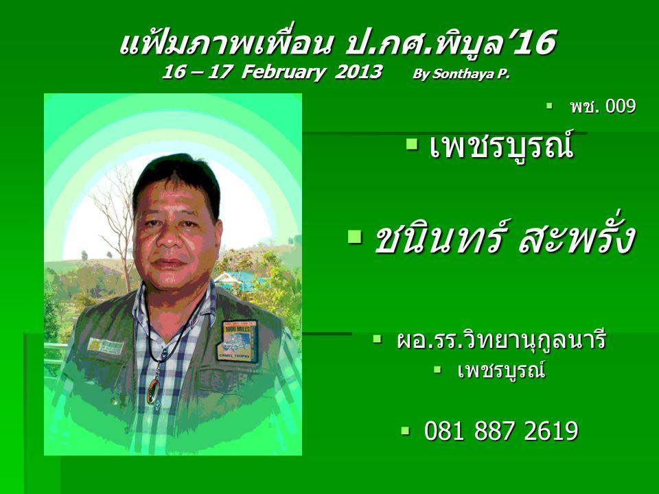แฟ้มภาพเพื่อน ป.กศ.พิบูล'16 16 – 17 February 2013 By Sonthaya P.  พช. 009  เพชรบูรณ์  ชนินทร์ สะพรั่ง  ผอ.รร.วิทยานุกูลนารี  เพชรบูรณ์  081 887