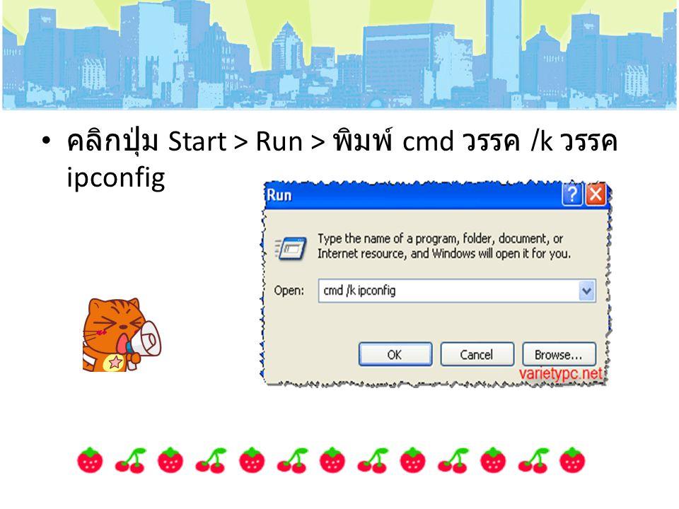 คลิกปุ่ม Start > Run > พิมพ์ cmd วรรค /k วรรค ipconfig