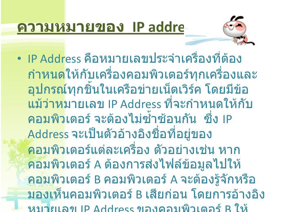 ความหมายของ IP address IP Address คือหมายเลขประจำเครื่องที่ต้อง กำหนดให้กับเครื่องคอมพิวเตอร์ทุกเครื่องและ อุปกรณ์ทุกชิ้นในเครือข่ายเน็ตเวิร์ค โดยมีข้