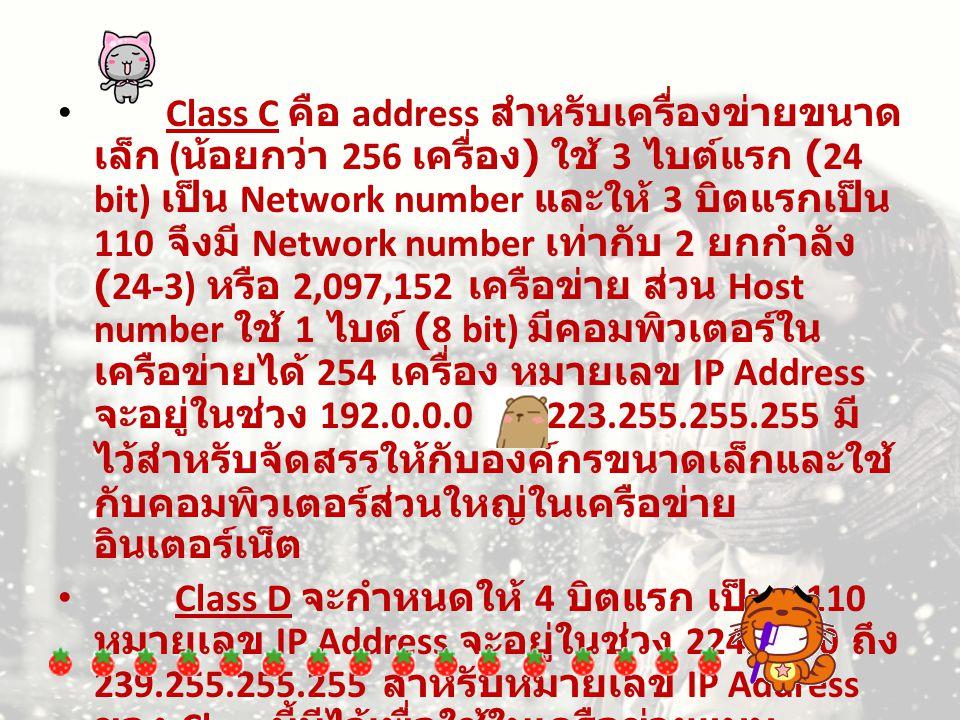 Class E จะกำหนดให้ 5 บิตแรก เป็น 11110 หมายเลข IP Address จะอยู่ในช่วง 240.0.0.0 ถึง 254.255.255.255 สำหรับ หมายเลข IP Address ของ Class นี้ จะเก็บ สำรองไว้ใช้ในอนาคตปัจจุบันจึงยังไม่ได้มี การนำมาใช้งาน