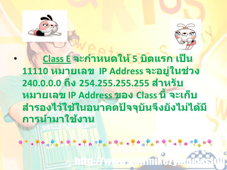Class E จะกำหนดให้ 5 บิตแรก เป็น 11110 หมายเลข IP Address จะอยู่ในช่วง 240.0.0.0 ถึง 254.255.255.255 สำหรับ หมายเลข IP Address ของ Class นี้ จะเก็บ สำ