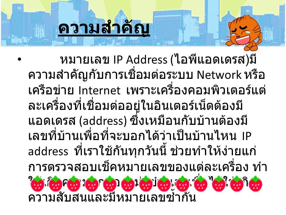 ความสำคัญ หมายเลข IP Address ( ไอพีแอดเดรส ) มี ความสำคัญกับการเชื่อมต่อระบบ Network หรือ เครือข่าย Internet เพราะเครื่องคอมพิวเตอร์แต่ ละเครื่องที่เช