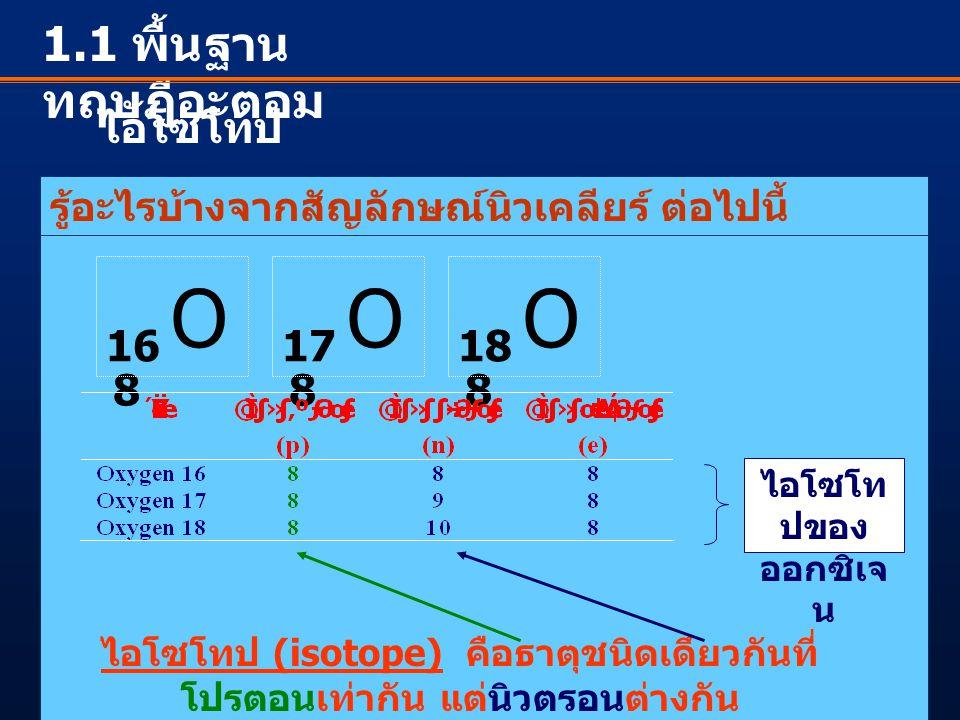 1.1 พื้นฐาน ทฤษฎีอะตอม ไอโซโทป รู้อะไรบ้างจากสัญลักษณ์นิวเคลียร์ ต่อไปนี้ O 16 8 O 17 8 O 18 8 ไอโซโท ปของ ออกซิเจ น ไอโซโทป (isotope) คือธาตุชนิดเดึย