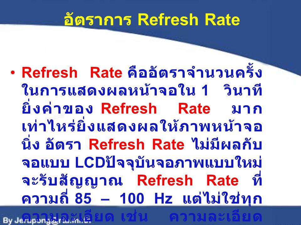 อัตราการ Refresh Rate Refresh Rate คืออัตราจำนวนครั้ง ในการแสดงผลหน้าจอใน 1 วินาที ยิ่งค่าของ Refresh Rate มาก เท่าไหร่ยิ่งแสดงผลให้ภาพหน้าจอ นิ่ง อัตรา Refresh Rate ไม่มีผลกับ จอแบบ LCD ปัจจุบันจอภาพแบบใหม่ จะรับสัญญาณ Refresh Rate ที่ ความถี่ 85 – 100 Hz แต่ไม่ใช่ทุก ความละเอียด เช่น ความละเอียด 1024 x 768 จุดสามารถใช้ Refresh Rate ได้เพียง 72 Hz เท่านั้น