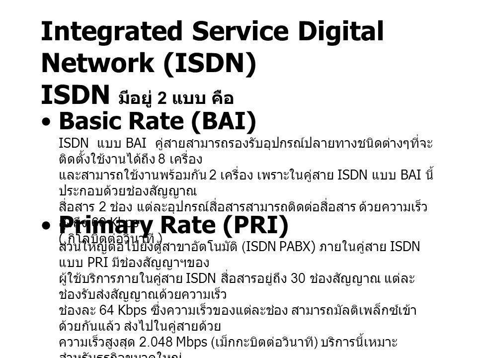 Integrated Service Digital Network (ISDN) ISDN มีอยู่ 2 แบบ คือ Basic Rate (BAI) ISDN แบบ BAI คู่สายสามารถรองรับอุปกรณ์ปลายทางชนิดต่างๆที่จะ ติดตั้งใช