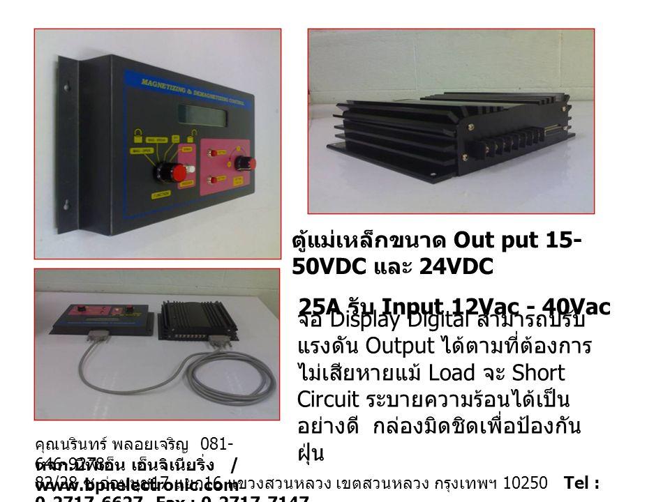 ตู้แม่เหล็กขนาด Out put 15- 50VDC และ 24VDC 25A รับ Input 12Vac - 40Vac จอ Display Digital สามารถปรับ แรงดัน Output ได้ตามที่ต้องการ ไม่เสียหายแม้ Load จะ Short Circuit ระบายความร้อนได้เป็น อย่างดี กล่องมิดชิดเพื่อป้องกัน ฝุ่น 82/28 ซ.