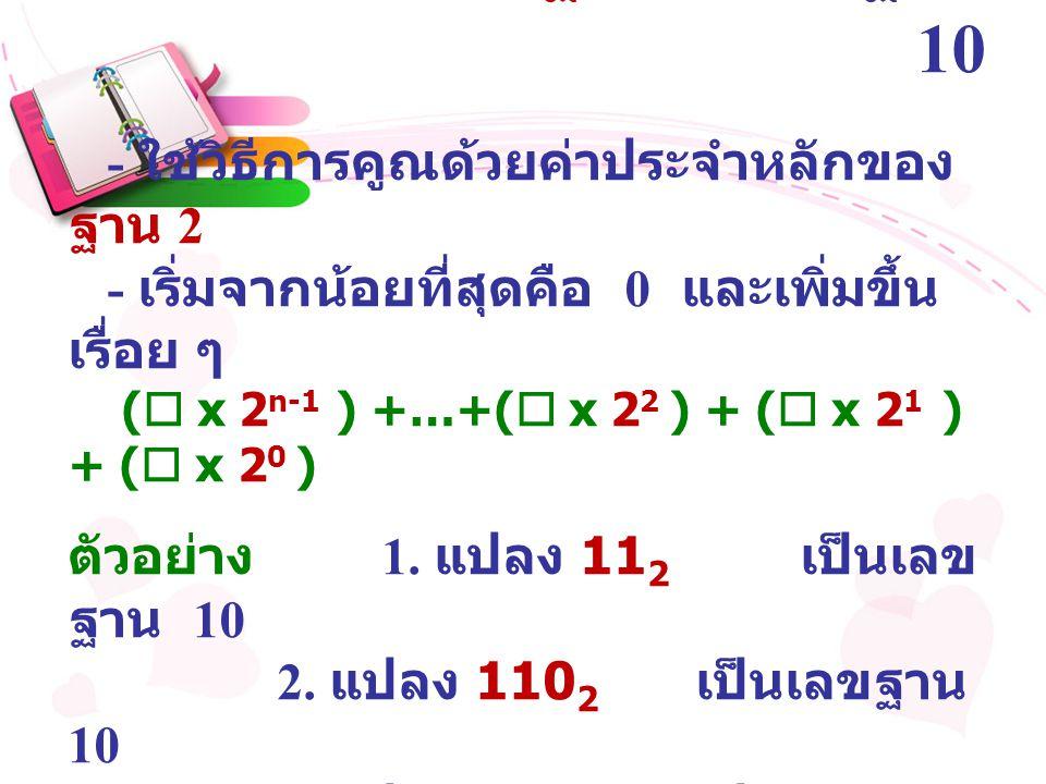 การแปลงเลขฐาน 2 เป็นฐาน 10 - ใช้วิธีการคูณด้วยค่าประจำหลักของ ฐาน 2 - เริ่มจากน้อยที่สุดคือ 0 และเพิ่มขึ้น เรื่อย ๆ (  x 2 n-1 ) +…+(  x 2 2 ) + ( 