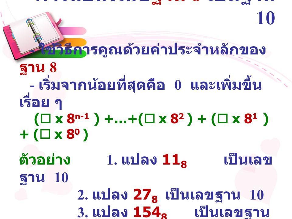 การแปลงเลขฐาน 8 เป็นฐาน 10 - ใช้วิธีการคูณด้วยค่าประจำหลักของ ฐาน 8 - เริ่มจากน้อยที่สุดคือ 0 และเพิ่มขึ้น เรื่อย ๆ (  x 8 n-1 ) +…+(  x 8 2 ) + ( 