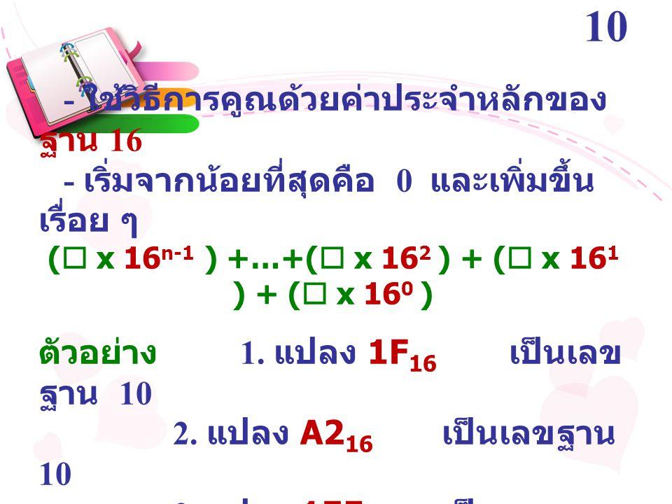 การแปลงเลขฐาน 16 เป็นฐาน 10 - ใช้วิธีการคูณด้วยค่าประจำหลักของ ฐาน 16 - เริ่มจากน้อยที่สุดคือ 0 และเพิ่มขึ้น เรื่อย ๆ (  x 16 n-1 ) +…+(  x 16 2 ) +