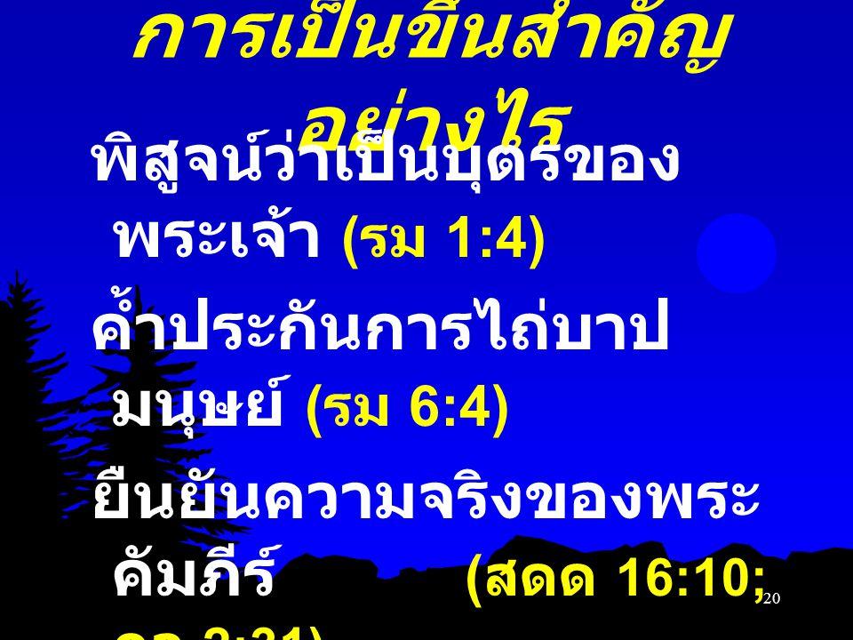การเป็นขึ้นสำคัญ อย่างไร พิสูจน์ว่าเป็นบุตรของ พระเจ้า ( รม 1:4) ค้ำประกันการไถ่บาป มนุษย์ ( รม 6:4) ยืนยันความจริงของพระ คัมภีร์ ( สดด 16:10; กจ 2:31
