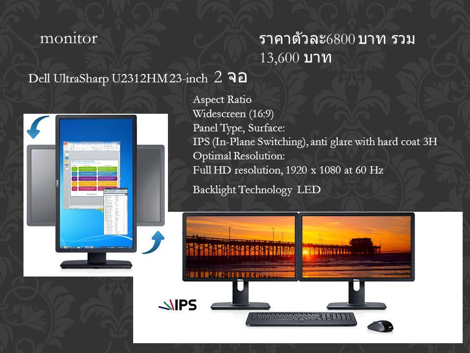 monitor Dell UltraSharp U2312HM 23-inch 2 จอ ราคาตัวละ 6800 บาท รวม 13,600 บาท Aspect Ratio Widescreen (16:9) Panel Type, Surface: IPS (In-Plane Switching), anti glare with hard coat 3H Optimal Resolution: Full HD resolution, 1920 x 1080 at 60 Hz Backlight Technology LED