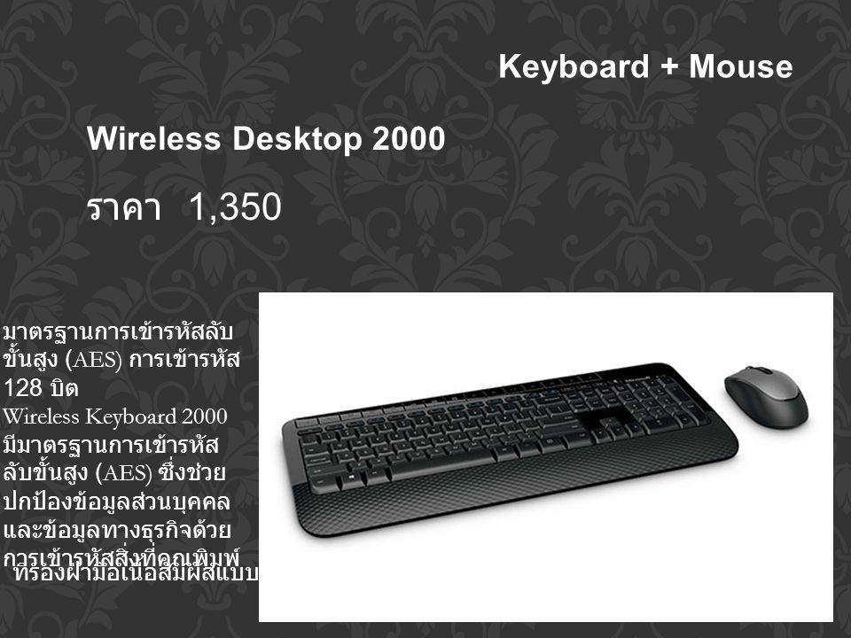 Keyboard + Mouse Wireless Desktop 2000 ราคา 1,350 มาตรฐานการเข้ารหัสลับ ขั้นสูง (AES) การเข้ารหัส 128 บิต Wireless Keyboard 2000 มีมาตรฐานการเข้ารหัส ลับขั้นสูง (AES) ซึ่งช่วย ปกป้องข้อมูลส่วนบุคคล และข้อมูลทางธุรกิจด้วย การเข้ารหัสสิ่งที่คุณพิมพ์์ ที่รองฝ่ามือเนื้อสัมผัสแบบหมอนรอง