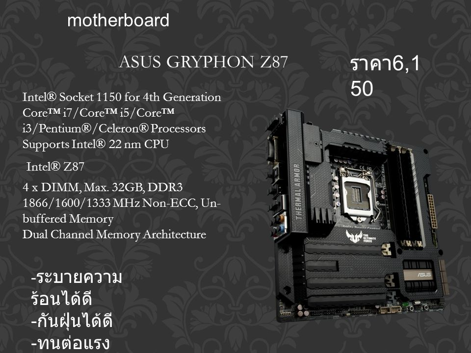 motherboard - ระบายความ ร้อนได้ดี - กันฝุ่นได้ดี - ทนต่อแรง กระแทก Intel® Socket 1150 for 4th Generation Core™ i7/Core™ i5/Core™ i3/Pentium®/Celeron® Processors Supports Intel® 22 nm CPU Intel® Z87 4 x DIMM, Max.