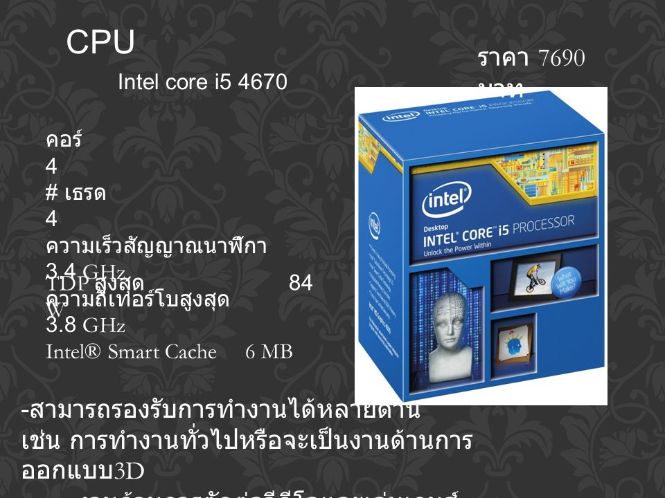 CPU Intel core i5 4670 - สามารถรองรับการทำงานได้หลายด้าน เช่น การทำงานทั่วไปหรือจะเป็นงานด้านการ ออกแบบ 3D งานด้านการตัดต่อวีดีโอและเล่นเกมส์ ราคา 7690 บาท คอร์ 4 # เธรด 4 ความเร็วสัญญาณนาฬิกา 3.4 GHz ความถี่เทอร์โบสูงสุด 3.8 GHz Intel® Smart Cache6 MB TDP สูงสุด 84 W