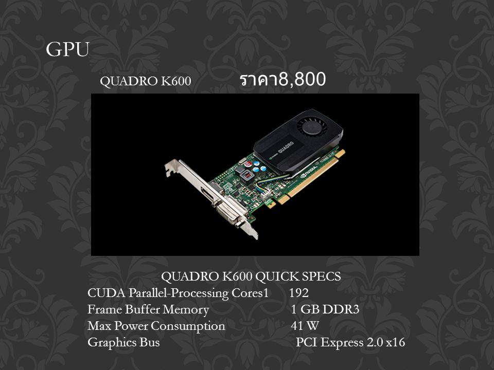 GPU QUADRO K600 ราคา 8,800 QUADRO K600 QUICK SPECS CUDA Parallel-Processing Cores1 192 Frame Buffer Memory 1 GB DDR3 Max Power Consumption 41 W Graphics Bus PCI Express 2.0 x16