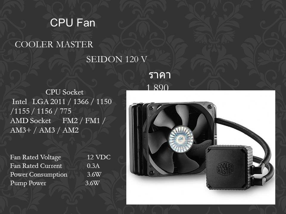 CPU Fan COOLER MASTER ราคา 1,890 SEIDON 120 V CPU Socket Intel LGA 2011 / 1366 / 1150 /1155 / 1156 / 775 AMD Socket FM2 / FM1 / AM3+ / AM3 / AM2 Fan Rated Voltage 12 VDC Fan Rated Current 0.3A Power Consumption 3.6W Pump Power 3.6W