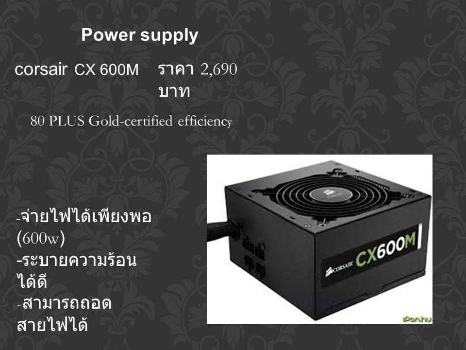 Power supply corsair CX 600M - จ่ายไฟได้เพียงพอ (600w) - ระบายความร้อน ได้ดี - สามารถถอด สายไฟได้ 80 PLUS Gold-certified efficienc y ราคา 2,690 บาท