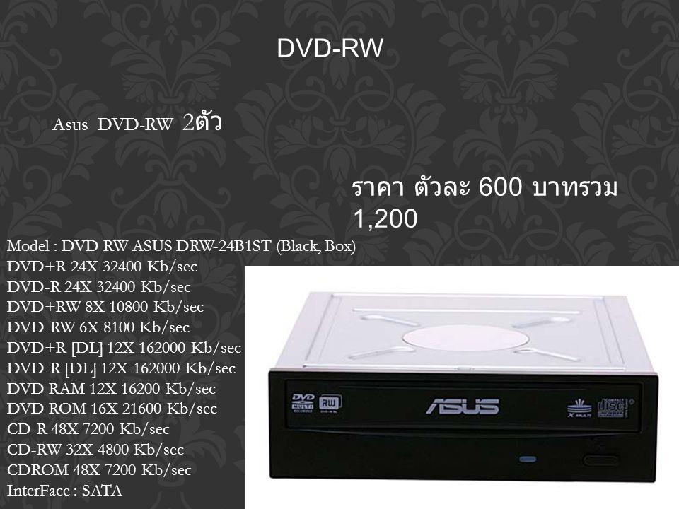 DVD-RW ราคา ตัวละ 600 บาทรวม 1,200 Model : DVD RW ASUS DRW-24B1ST (Black, Box) DVD+R 24X 32400 Kb/sec DVD-R 24X 32400 Kb/sec DVD+RW 8X 10800 Kb/sec DVD-RW 6X 8100 Kb/sec DVD+R [DL] 12X 162000 Kb/sec DVD-R [DL] 12X 162000 Kb/sec DVD RAM 12X 16200 Kb/sec DVD ROM 16X 21600 Kb/sec CD-R 48X 7200 Kb/sec CD-RW 32X 4800 Kb/sec CDROM 48X 7200 Kb/sec InterFace : SATA Asus DVD-RW 2 ตัว