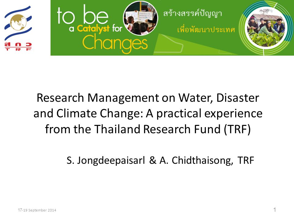 Thailand Research Fund (TRF) A Catalyst for Change Established in 1993 by the Research Endowment Act of 1992 as a research management organization under the Prime Minister's Office 2 17-19 September 2014 Covers all research fields, basic research to policy research, domestic and international/transnational, area/community/agenda-based issues