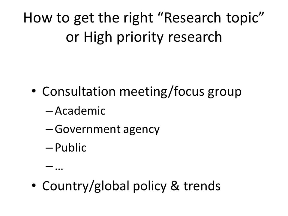 How to get the right Research topic or High priority research Consultation meeting/focus group – Academic – Government agency – Public – … Country/global policy & trends