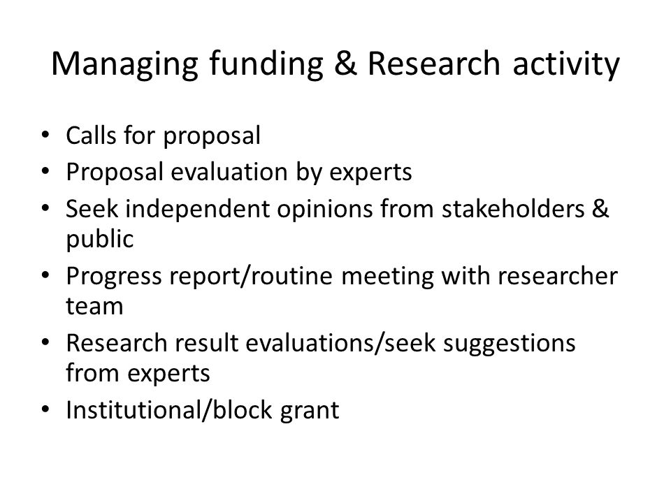 Managing funding & Research activity Calls for proposal Proposal evaluation by experts Seek independent opinions from stakeholders & public Progress report/routine meeting with researcher team Research result evaluations/seek suggestions from experts Institutional/block grant